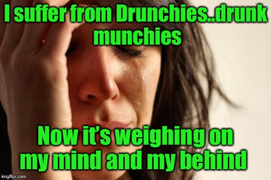 Drunchies | I suffer from Drunchies..drunk munchies Now it's weighing on my mind and my behind | image tagged in memes,first world problems,drunchies | made w/ Imgflip meme maker