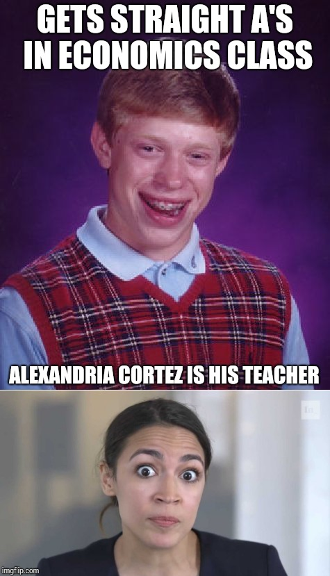 Economics 101 | GETS STRAIGHT A'S IN ECONOMICS CLASS ALEXANDRIA CORTEZ IS HIS TEACHER | image tagged in alexandria ocasio-cortez,cortez,bad luck brian,economics,pipe_picasso | made w/ Imgflip meme maker