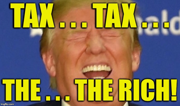 Trump laughing | TAX . . . TAX . . . THE . . . THE RICH! | image tagged in trump laughing | made w/ Imgflip meme maker