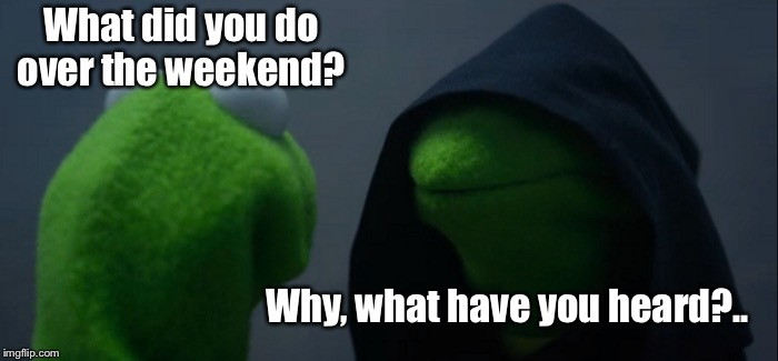 Evil Kermit | What did you do over the weekend? Why, what have you heard?.. | image tagged in memes,evil kermit,weekend,funny meme | made w/ Imgflip meme maker