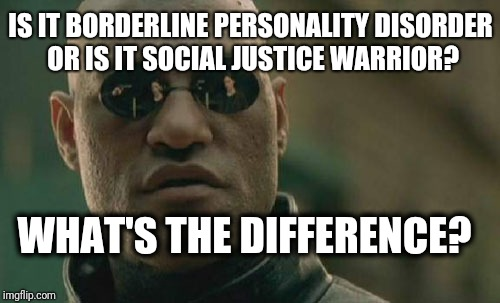 Who are the Social Justice Warriors really? | IS IT BORDERLINE PERSONALITY DISORDER OR IS IT SOCIAL JUSTICE WARRIOR? WHAT'S THE DIFFERENCE? | image tagged in memes,matrix morpheus | made w/ Imgflip meme maker