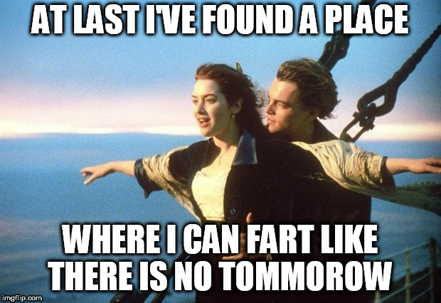 titanic | AT LAST I'VE FOUND A PLACE WHERE I CAN FART LIKE THERE IS NO TOMMOROW | image tagged in titanic | made w/ Imgflip meme maker