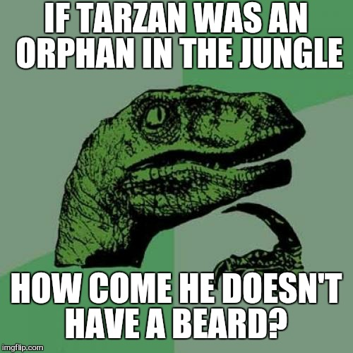 The mind ponders  |  IF TARZAN WAS AN ORPHAN IN THE JUNGLE; HOW COME HE DOESN'T HAVE A BEARD? | image tagged in memes,philosoraptor,tarzan,wtf,question,funny | made w/ Imgflip meme maker