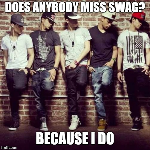 Swag come back? | DOES ANYBODY MISS SWAG? BECAUSE I DO | image tagged in swag boys,memes,swag,swagfag | made w/ Imgflip meme maker