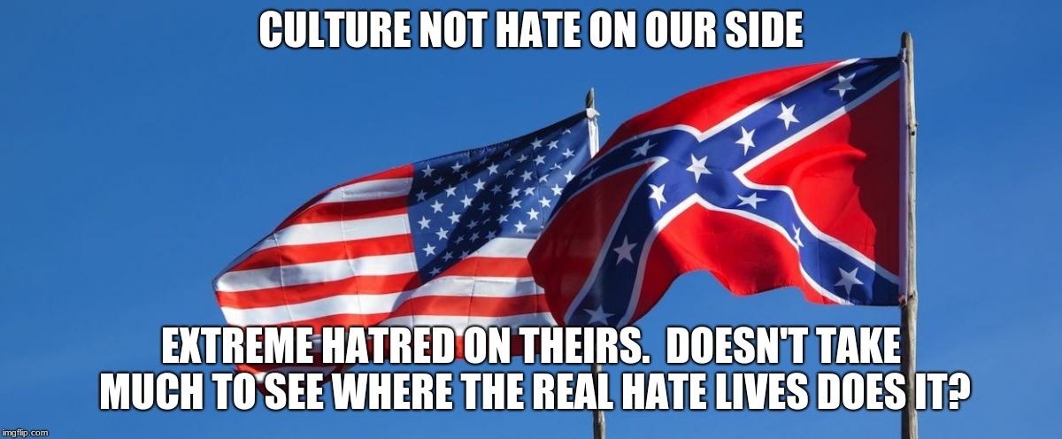 Confederate/American Flag | CULTURE NOT HATE ON OUR SIDE EXTREME HATRED ON THEIRS.  DOESN'T TAKE MUCH TO SEE WHERE THE REAL HATE LIVES DOES IT? | image tagged in confederate/american flag | made w/ Imgflip meme maker