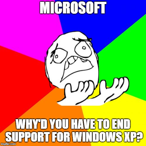 R.I.P Windows XP Support, 2001-2014 | MICROSOFT WHY'D YOU HAVE TO END SUPPORT FOR WINDOWS XP? | image tagged in sad,rage face,windows xp,windows,microsoft | made w/ Imgflip meme maker