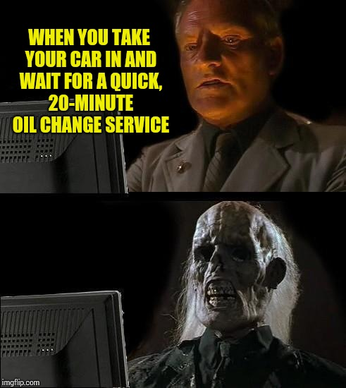 Ill Just Wait Here | WHEN YOU TAKE YOUR CAR IN AND WAIT FOR A QUICK, 20-MINUTE OIL CHANGE SERVICE | image tagged in memes,ill just wait here | made w/ Imgflip meme maker