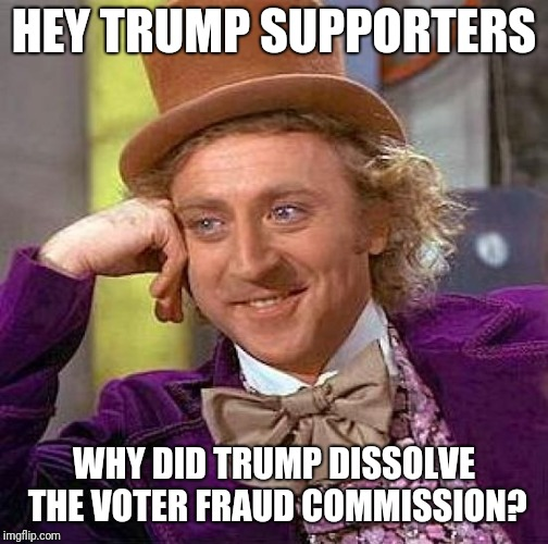 Creepy Condescending Wonka Meme | HEY TRUMP SUPPORTERS WHY DID TRUMP DISSOLVE THE VOTER FRAUD COMMISSION? | image tagged in memes,creepy condescending wonka | made w/ Imgflip meme maker