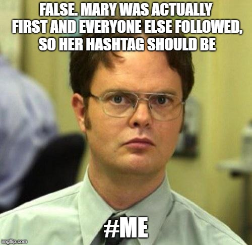 False | FALSE. MARY WAS ACTUALLY FIRST AND EVERYONE ELSE FOLLOWED, SO HER HASHTAG SHOULD BE #ME | image tagged in false | made w/ Imgflip meme maker