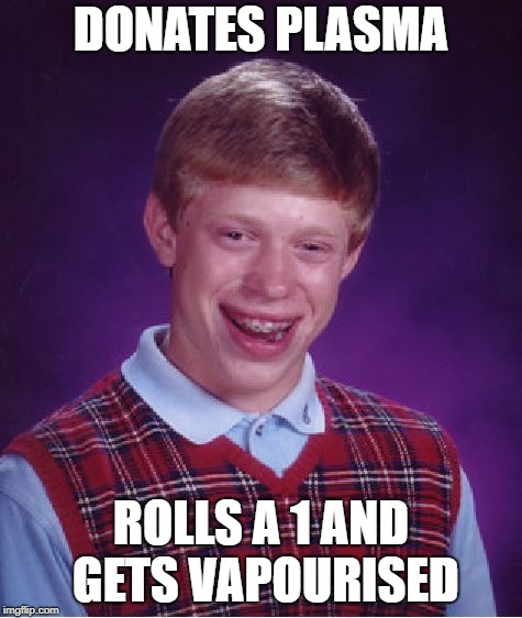 Bad Luck Brian Meme | DONATES PLASMA ROLLS A 1 AND GETS VAPOURISED | image tagged in memes,bad luck brian | made w/ Imgflip meme maker