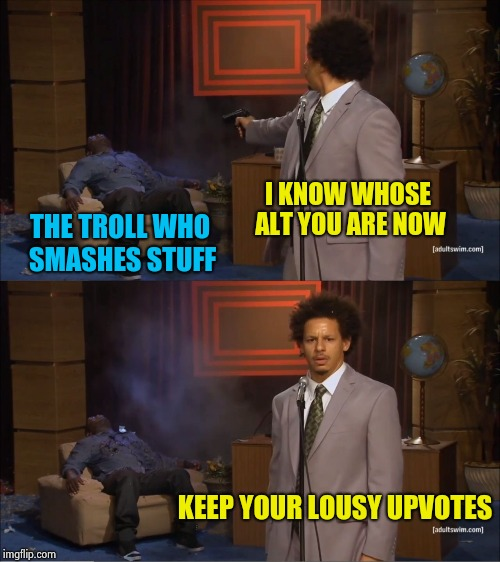 There's a dumb Sheriff in town | I KNOW WHOSE ALT YOU ARE NOW THE TROLL WHO SMASHES STUFF KEEP YOUR LOUSY UPVOTES | image tagged in memes,who killed hannibal,alt accounts,trolling,aint nobody got time for that,give peace a chance | made w/ Imgflip meme maker