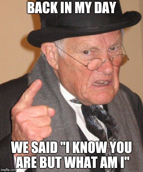 "BACK IN MY DAY WE SAID ""I KNOW YOU ARE BUT WHAT AM I"" 