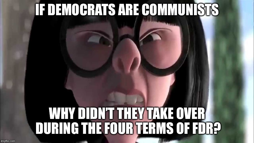 Edna Mode No Capes | IF DEMOCRATS ARE COMMUNISTS WHY DIDN'T THEY TAKE OVER DURING THE FOUR TERMS OF FDR? | image tagged in edna mode no capes | made w/ Imgflip meme maker