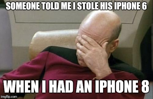 Captain Picard Facepalm Meme | SOMEONE TOLD ME I STOLE HIS IPHONE 6 WHEN I HAD AN IPHONE 8 | image tagged in memes,captain picard facepalm | made w/ Imgflip meme maker