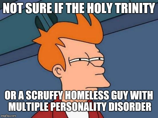 Futurama Fry Meme | NOT SURE IF THE HOLY TRINITY OR A SCRUFFY HOMELESS GUY WITH MULTIPLE PERSONALITY DISORDER | image tagged in memes,futurama fry | made w/ Imgflip meme maker