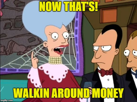 futurama mom | NOW THAT'S! WALKIN AROUND MONEY | image tagged in futurama mom | made w/ Imgflip meme maker
