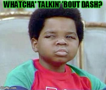 Whatchu Talkin' Bout, Willis? | WHATCHA' TALKIN' 'BOUT DASH? | image tagged in whatchu talkin' bout,willis | made w/ Imgflip meme maker