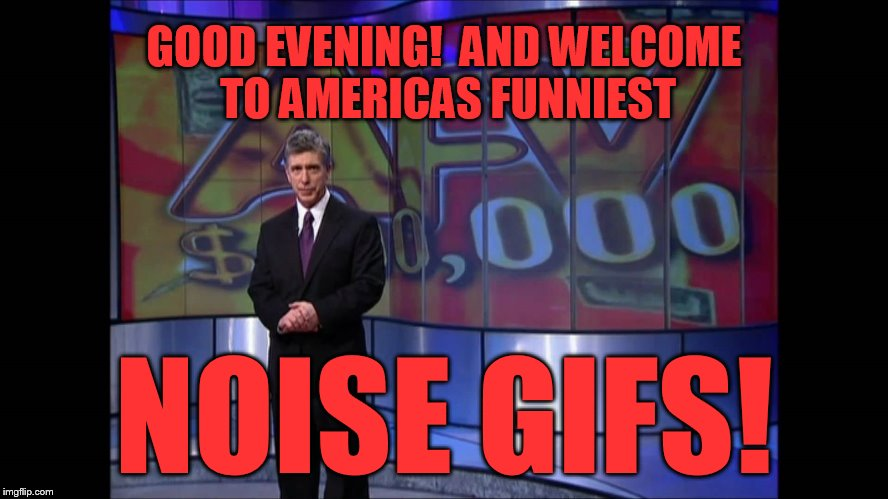 GOOD EVENING!  AND WELCOME TO AMERICAS FUNNIEST NOISE GIFS! | made w/ Imgflip meme maker