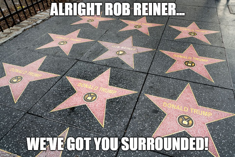 Trump's Star Wars |  ALRIGHT ROB REINER... WE'VE GOT YOU SURROUNDED! | image tagged in donald trump approves,conservatives,politics,funny,republicans | made w/ Imgflip meme maker