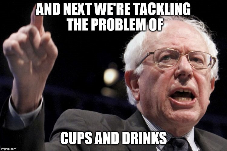 Bernie Sanders | AND NEXT WE'RE TACKLING THE PROBLEM OF CUPS AND DRINKS | image tagged in bernie sanders | made w/ Imgflip meme maker