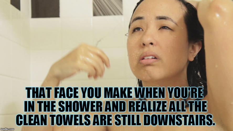 Or the wash cloth!  | THAT FACE YOU MAKE WHEN YOU'RE IN THE SHOWER AND REALIZE ALL THE CLEAN TOWELS ARE STILL DOWNSTAIRS. | image tagged in shower,nixieknox,you're gonna need a towel,and a wash cloth,memes | made w/ Imgflip meme maker