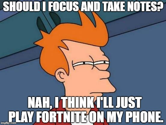 Futurama Fry Meme | SHOULD I FOCUS AND TAKE NOTES? NAH, I THINK I'LL JUST PLAY FORTNITE ON MY PHONE. | image tagged in memes,futurama fry | made w/ Imgflip meme maker