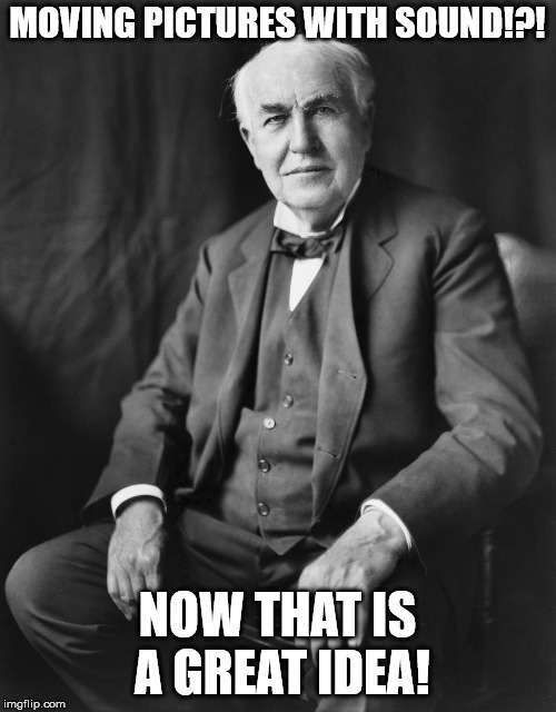 Thomas Edison | MOVING PICTURES WITH SOUND!?! NOW THAT IS A GREAT IDEA! | image tagged in thomas edison | made w/ Imgflip meme maker