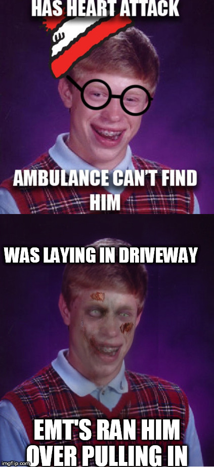 brian couldn't win if every one  in the race died  except him   | WAS LAYING IN DRIVEWAY EMT'S RAN HIM OVER PULLING IN | image tagged in bad luck brian,has a heart attack,ambulance,emt | made w/ Imgflip meme maker