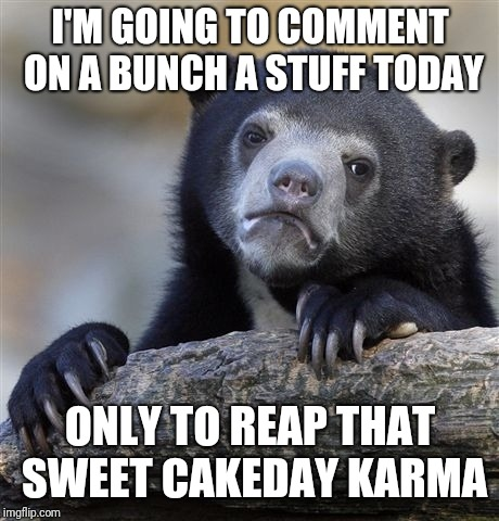 Confession Bear Meme | I'M GOING TO COMMENT ON A BUNCH A STUFF TODAY ONLY TO REAP THAT SWEET CAKEDAY KARMA | image tagged in memes,confession bear | made w/ Imgflip meme maker