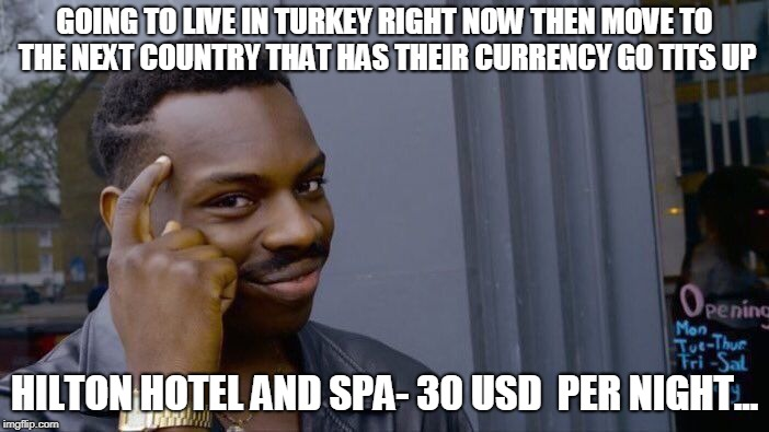 TURKEY CURRENCY BUGGERED | GOING TO LIVE IN TURKEY RIGHT NOW THEN MOVE TO THE NEXT COUNTRY THAT HAS THEIR CURRENCY GO TITS UP HILTON HOTEL AND SPA- 30 USD  PER NIGHT.. | image tagged in memes,turkey,currency,trump,dollars,travel | made w/ Imgflip meme maker
