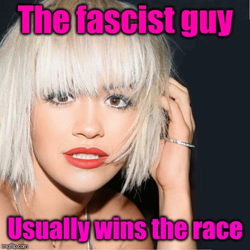 ditz | The fascist guy Usually wins the race | image tagged in ditz | made w/ Imgflip meme maker