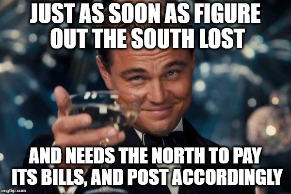 Leonardo Dicaprio Cheers Meme | JUST AS SOON AS FIGURE OUT THE SOUTH LOST AND NEEDS THE NORTH TO PAY ITS BILLS, AND POST ACCORDINGLY | image tagged in memes,leonardo dicaprio cheers | made w/ Imgflip meme maker