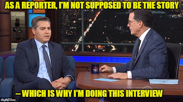 Ready for his Close-Up | AS A REPORTER, I'M NOT SUPPOSED TO BE THE STORY -- WHICH IS WHY I'M DOING THIS INTERVIEW | image tagged in jim acosta,stephen colbert,president trump,cnn fake news | made w/ Imgflip meme maker