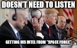 "Trump not listening | DOESN'T NEED TO LISTEN GETTING HIS INTEL FROM ""SPACE FORCE"" 