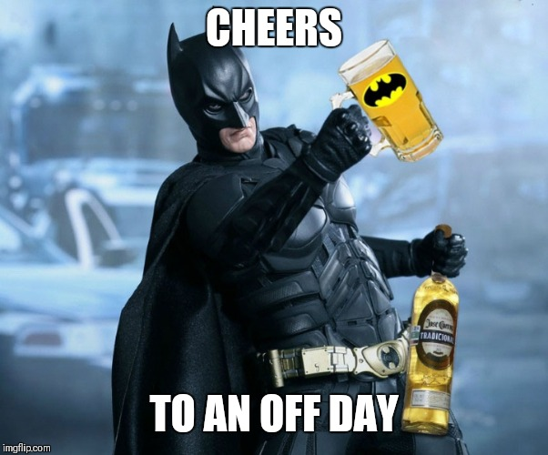 Drunk batman  | CHEERS TO AN OFF DAY | image tagged in drunk batman | made w/ Imgflip meme maker