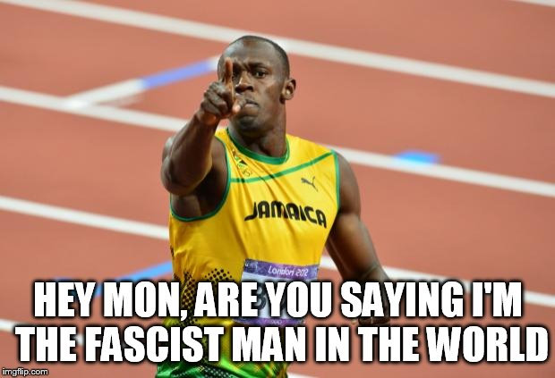 Usain Bolt | HEY MON, ARE YOU SAYING I'M THE FASCIST MAN IN THE WORLD | image tagged in usain bolt | made w/ Imgflip meme maker