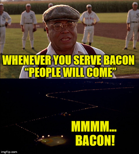 "Field of Dreams - Bacon Scenes You May Have Missed | WHENEVER YOU SERVE BACON  ""PEOPLE WILL COME"" MMMM... BACON! 