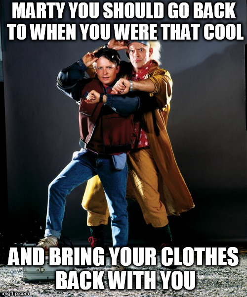 MARTY YOU SHOULD GO BACK TO WHEN YOU WERE THAT COOL AND BRING YOUR CLOTHES BACK WITH YOU | made w/ Imgflip meme maker