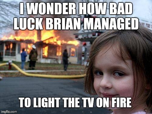 Disaster Girl Meme | I WONDER HOW BAD LUCK BRIAN MANAGED TO LIGHT THE TV ON FIRE | image tagged in memes,disaster girl | made w/ Imgflip meme maker