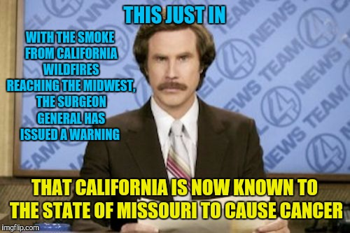 Ron Burgundy | THIS JUST IN THAT CALIFORNIA IS NOW KNOWN TO THE STATE OF MISSOURI TO CAUSE CANCER WITH THE SMOKE FROM CALIFORNIA WILDFIRES REACHING THE MID | image tagged in memes,ron burgundy,california,wildfires,cancer | made w/ Imgflip meme maker