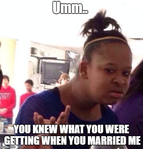 Black Girl Wat Meme | Umm.. YOU KNEW WHAT YOU WERE GETTING WHEN YOU MARRIED ME | image tagged in memes,black girl wat | made w/ Imgflip meme maker