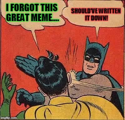 Batman Slapping Robin Meme | I FORGOT THIS GREAT MEME.... SHOULD'VE WRITTEN IT DOWN! | image tagged in memes,batman slapping robin | made w/ Imgflip meme maker