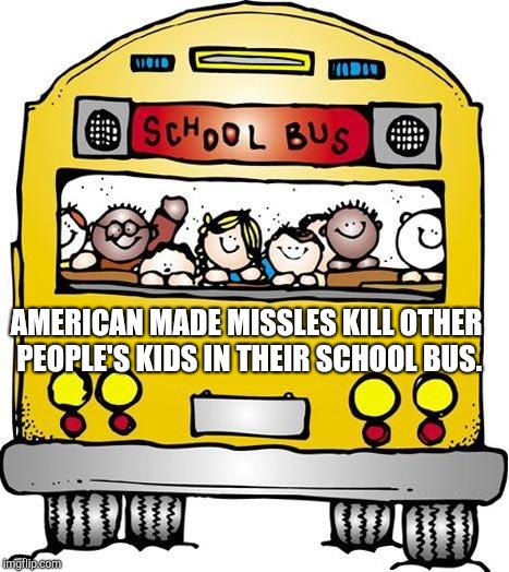 If this is winning I'm sick of it | AMERICAN MADE MISSLES KILL OTHER PEOPLE'S KIDS IN THEIR SCHOOL BUS. | image tagged in school bus - sunday hours,america,american flag,winning,make america great again,impeach trump | made w/ Imgflip meme maker