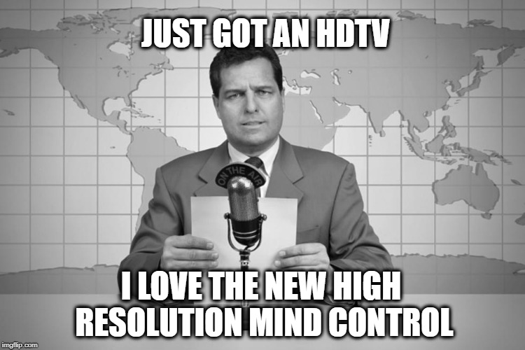 JUST GOT AN HDTV I LOVE THE NEW HIGH RESOLUTION MIND CONTROL | image tagged in programming,tv,television,mind control,illuminati confirmed,optical illusion | made w/ Imgflip meme maker