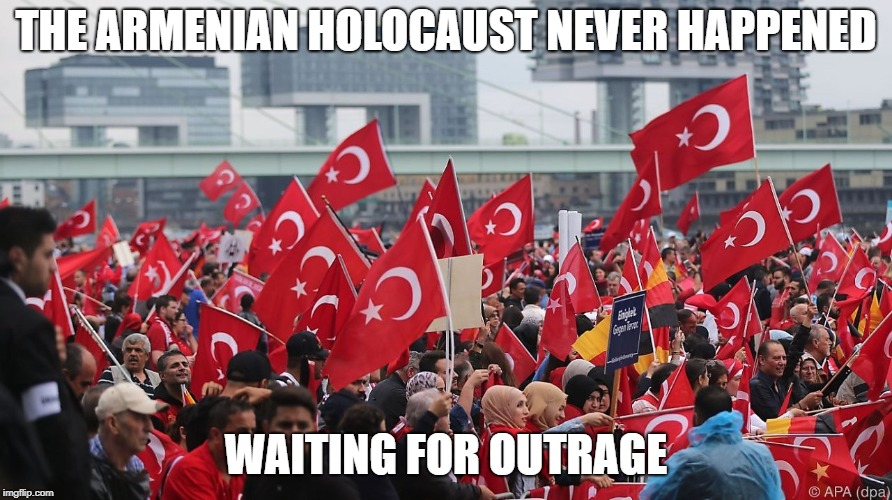 THE ARMENIAN HOLOCAUST NEVER HAPPENED WAITING FOR OUTRAGE | image tagged in turkish in germany | made w/ Imgflip meme maker