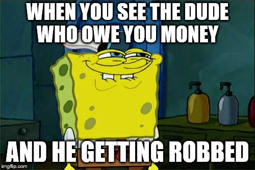 Dont You Squidward Meme | WHEN YOU SEE THE DUDE WHO OWE YOU MONEY AND HE GETTING ROBBED | image tagged in memes,dont you squidward | made w/ Imgflip meme maker
