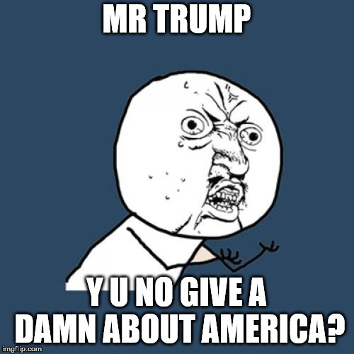 Y U No Meme | MR TRUMP Y U NO GIVE A DAMN ABOUT AMERICA? | image tagged in memes,y u no | made w/ Imgflip meme maker