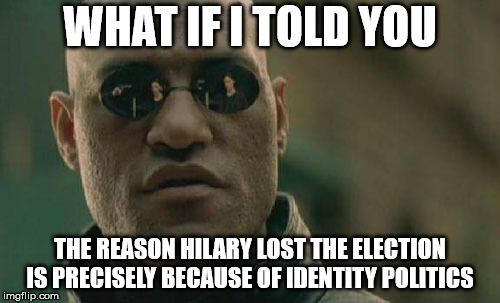 Gotta stop and think about these sort of things | WHAT IF I TOLD YOU THE REASON HILARY LOST THE ELECTION IS PRECISELY BECAUSE OF IDENTITY POLITICS | image tagged in memes,matrix morpheus | made w/ Imgflip meme maker