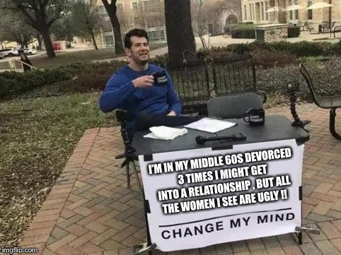 Change My Mind | I'M IN MY MIDDLE 60S DEVORCED 3 TIMES I MIGHT GET INTO A RELATIONSHIP , BUT ALL THE WOMEN I SEE ARE UGLY !! | image tagged in change my mind | made w/ Imgflip meme maker