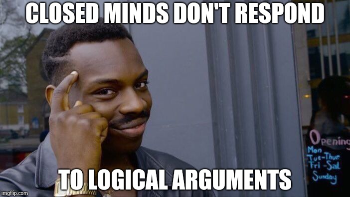 Roll Safe Think About It Meme | CLOSED MINDS DON'T RESPOND TO LOGICAL ARGUMENTS | image tagged in memes,roll safe think about it | made w/ Imgflip meme maker